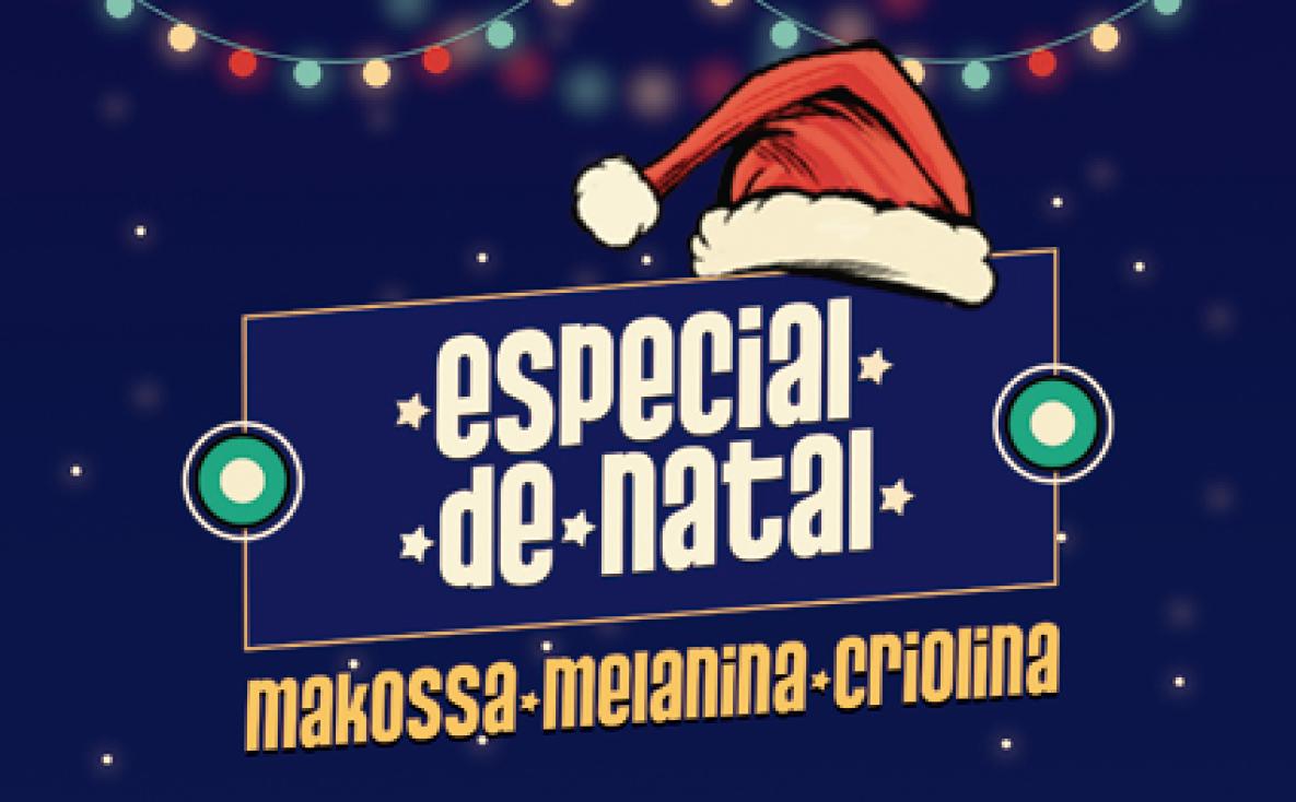 ESPECIAL DE NATAL | MAKOSSA, MELANINA E CRIOLINA